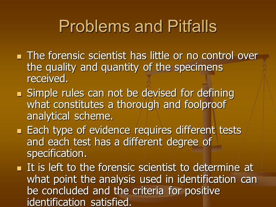 Problems and Pitfalls The forensic scientist has little or no control over the quality and quantity of the specimens received.