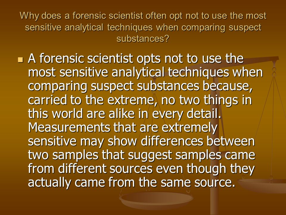 Why does a forensic scientist often opt not to use the most sensitive analytical techniques when comparing suspect substances
