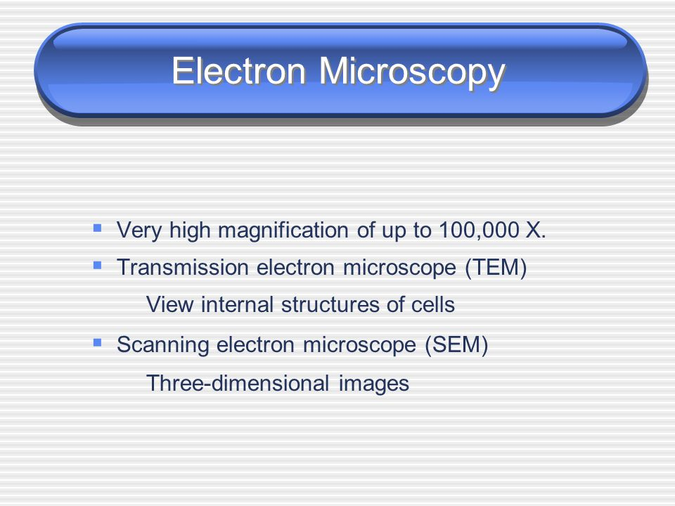 Electron Microscopy Very high magnification of up to 100,000 X.