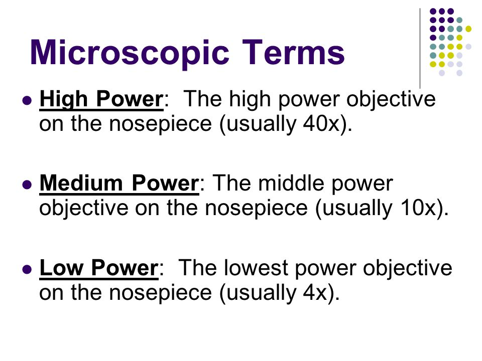 Microscopic Terms High Power: The high power objective on the nosepiece (usually 40x).