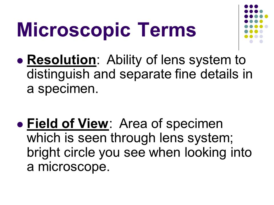 Microscopic Terms Resolution: Ability of lens system to distinguish and separate fine details in a specimen.