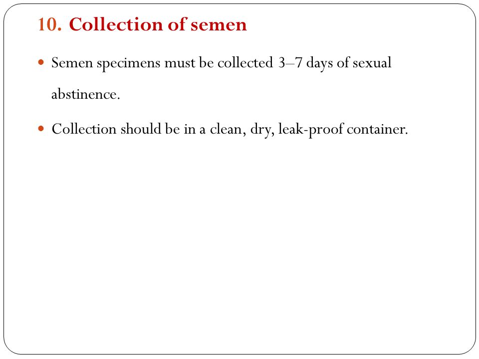 Collection of semen Semen specimens must be collected 3–7 days of sexual abstinence.