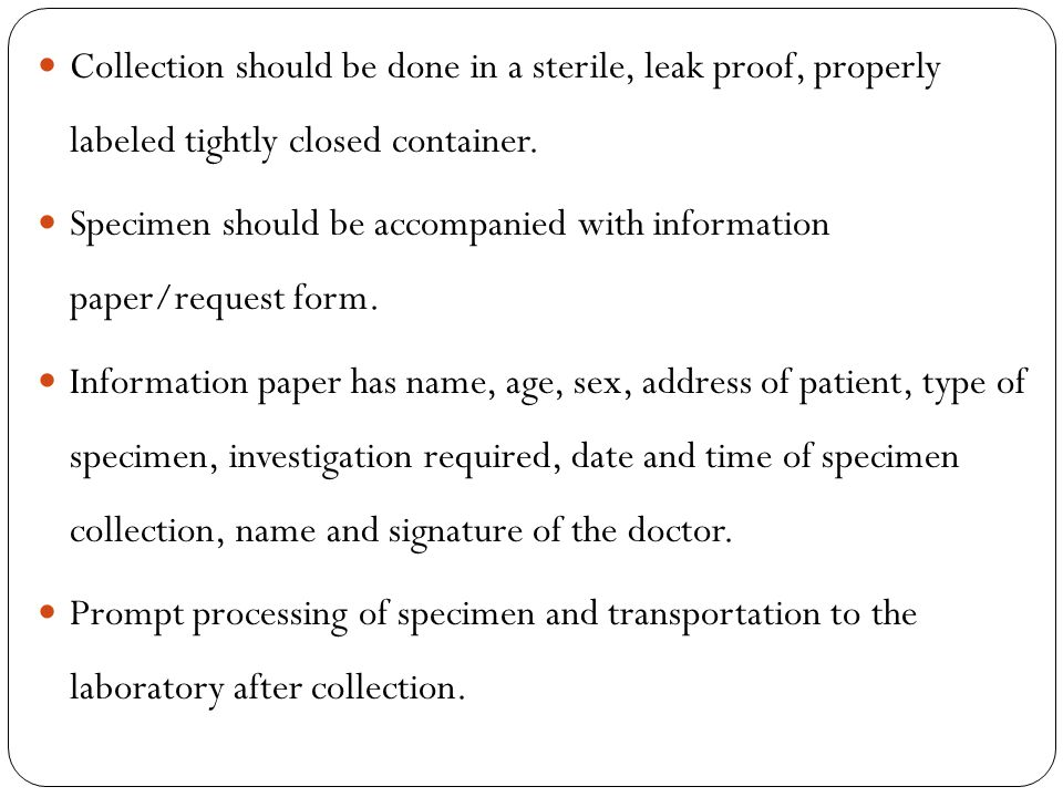 Collection should be done in a sterile, leak proof, properly labeled tightly closed container.
