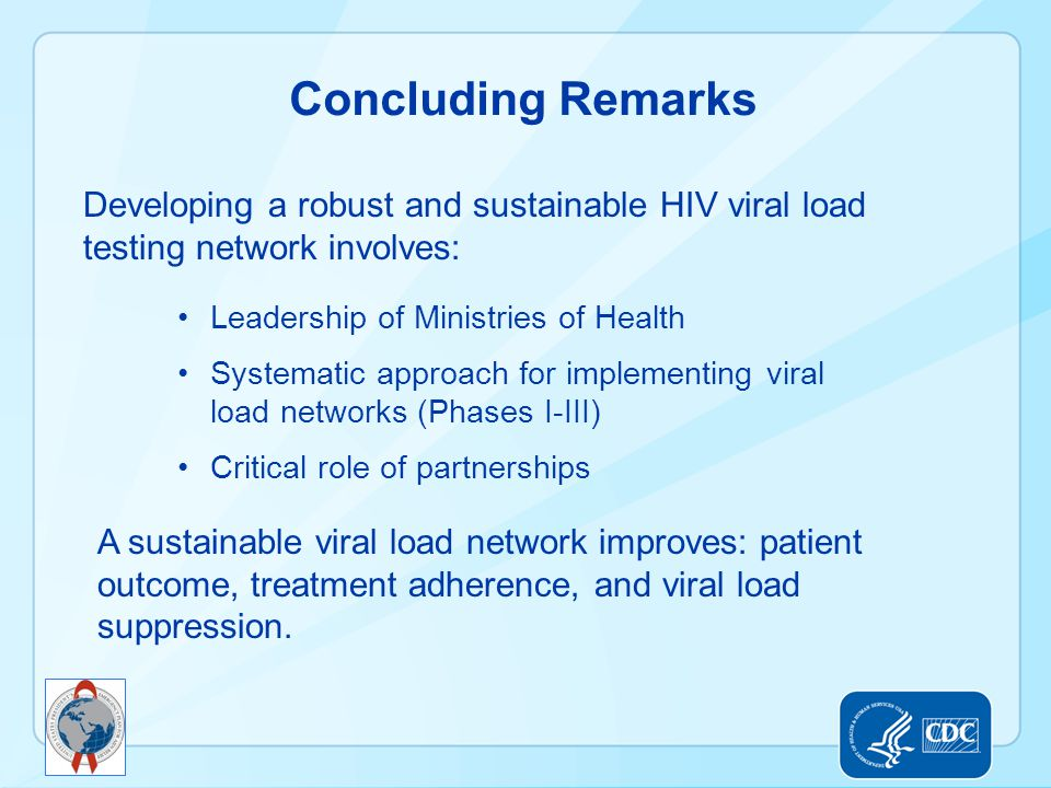 Concluding Remarks Developing a robust and sustainable HIV viral load testing network involves: Leadership of Ministries of Health.