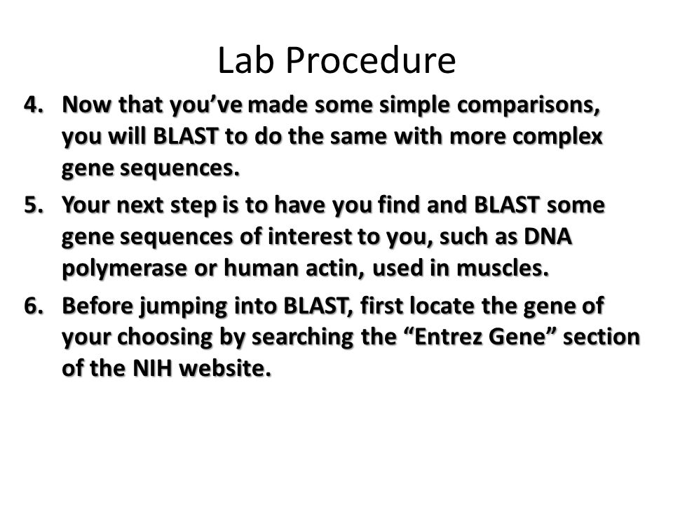 Lab Procedure Now that you've made some simple comparisons, you will BLAST to do the same with more complex gene sequences.