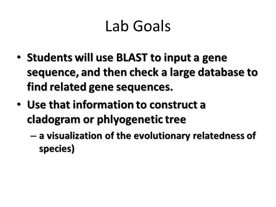 Lab Goals Students will use BLAST to input a gene sequence, and then check a large database to find related gene sequences.