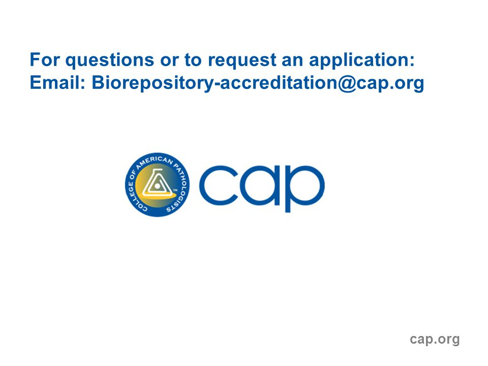 For questions or to request an application: Email: Biorepository-accreditation@cap.org