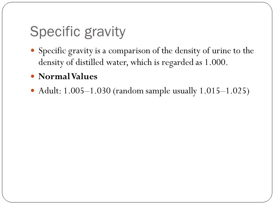 Specific gravity Specific gravity is a comparison of the density of urine to the density of distilled water, which is regarded as 1.000.