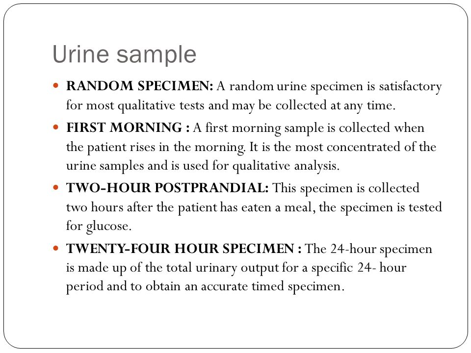 Urine sample RANDOM SPECIMEN: A random urine specimen is satisfactory for most qualitative tests and may be collected at any time.