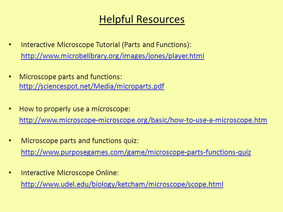 Helpful Resources Interactive Microscope Tutorial (Parts and Functions): http://www.microbelibrary.org/images/jones/player.html.