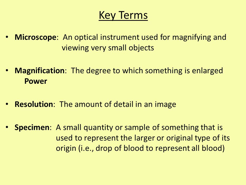 Key Terms Microscope: An optical instrument used for magnifying and viewing very small objects.
