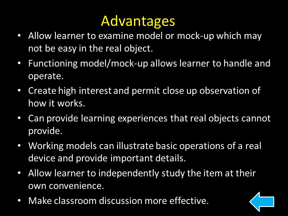 Advantages Allow learner to examine model or mock-up which may not be easy in the real object.