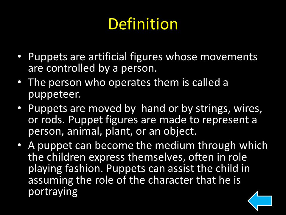 Definition Puppets are artificial figures whose movements are controlled by a person. The person who operates them is called a puppeteer.