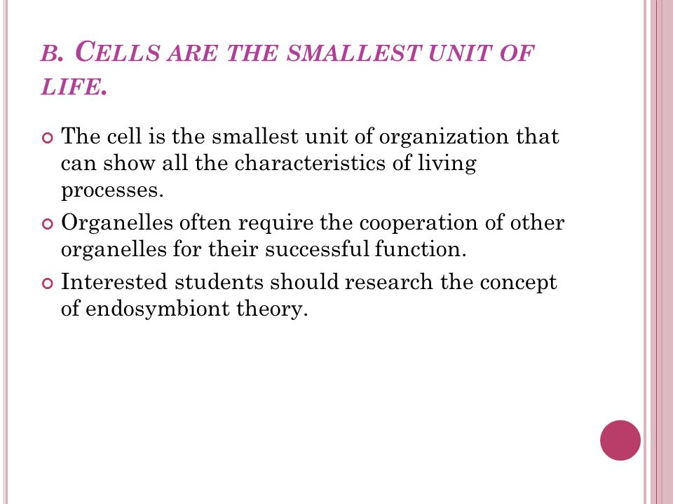 b. Cells are the smallest unit of life.