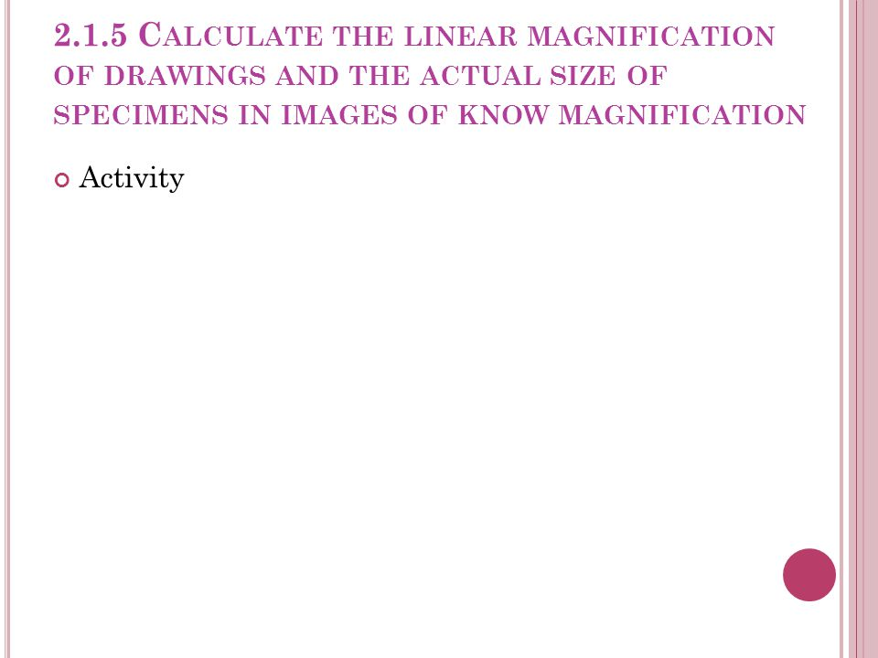 2.1.5 Calculate the linear magnification of drawings and the actual size of specimens in images of know magnification