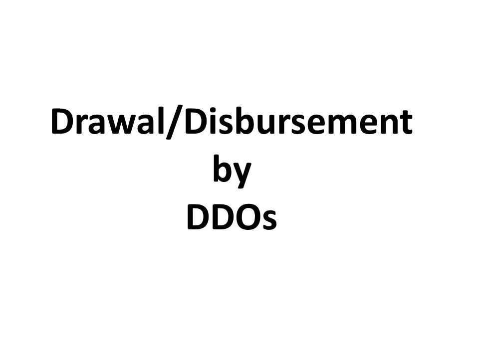 Drawal/Disbursement by DDOs
