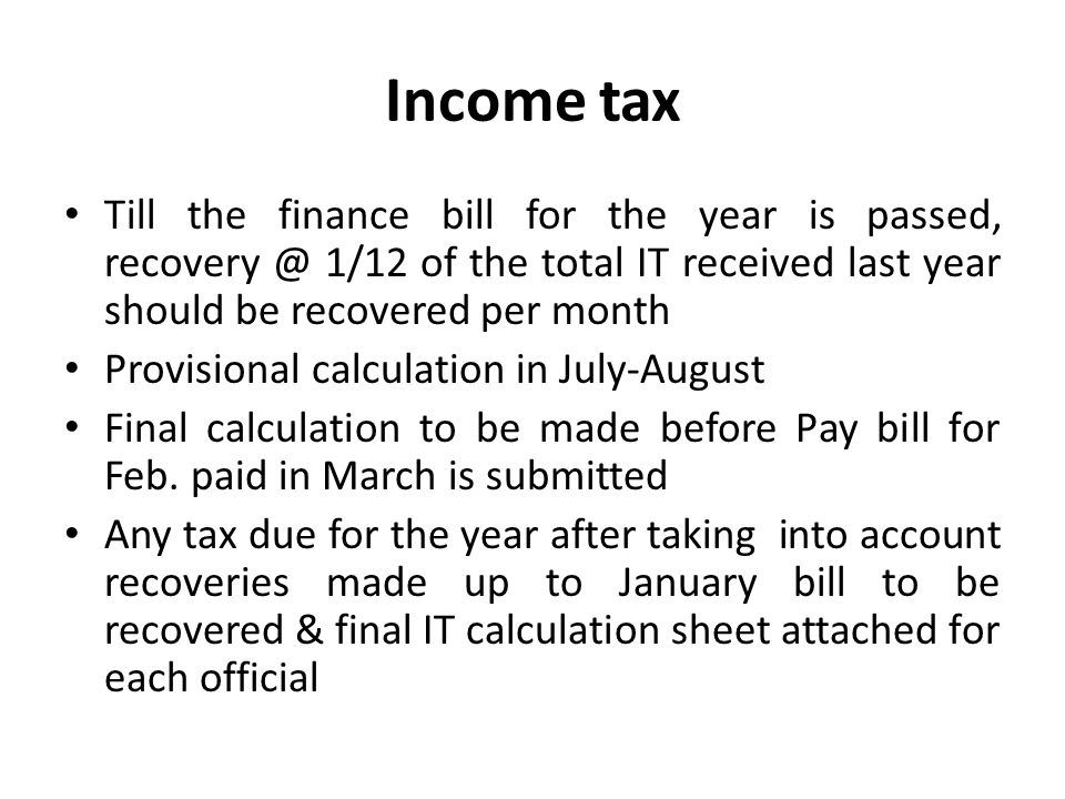 Income tax Till the finance bill for the year is passed, recovery @ 1/12 of the total IT received last year should be recovered per month.