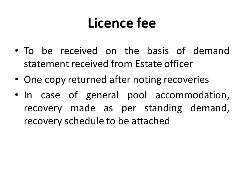 Licence fee To be received on the basis of demand statement received from Estate officer. One copy returned after noting recoveries.