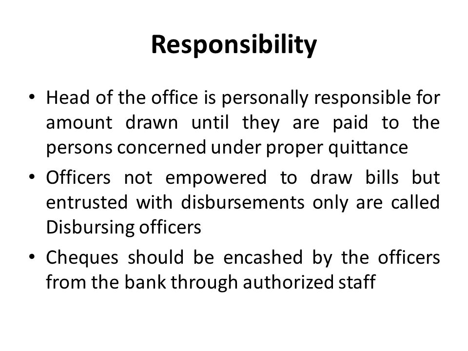 Responsibility Head of the office is personally responsible for amount drawn until they are paid to the persons concerned under proper quittance.