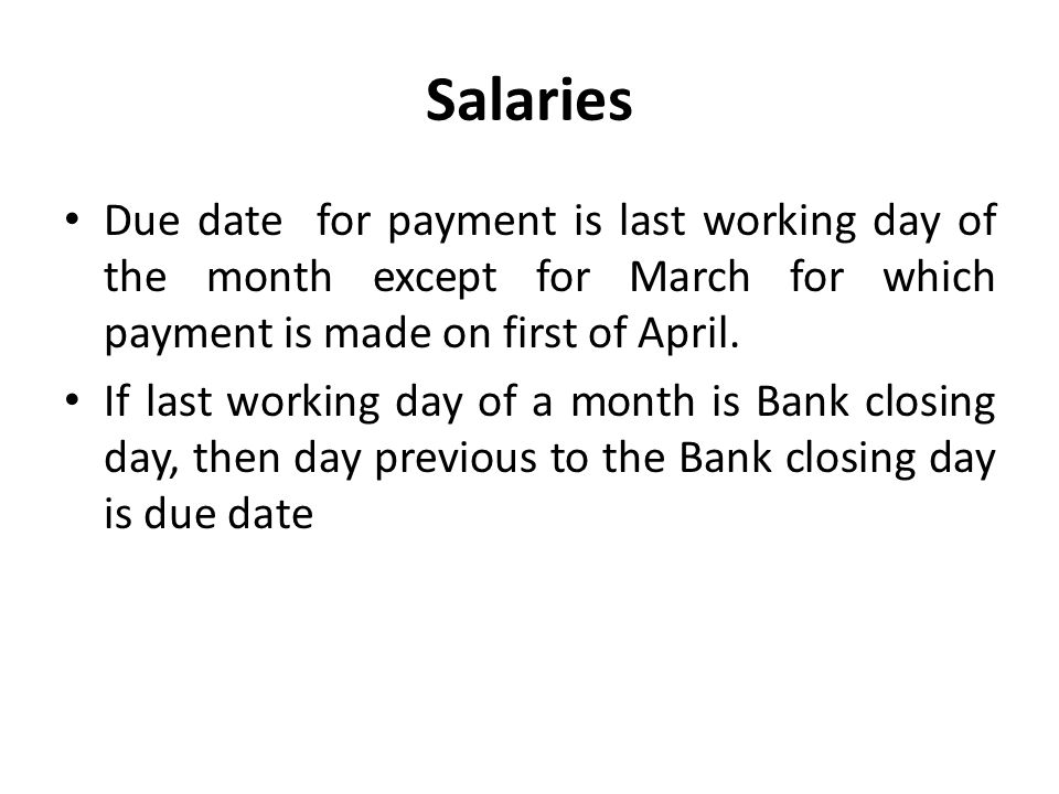 Salaries Due date for payment is last working day of the month except for March for which payment is made on first of April.