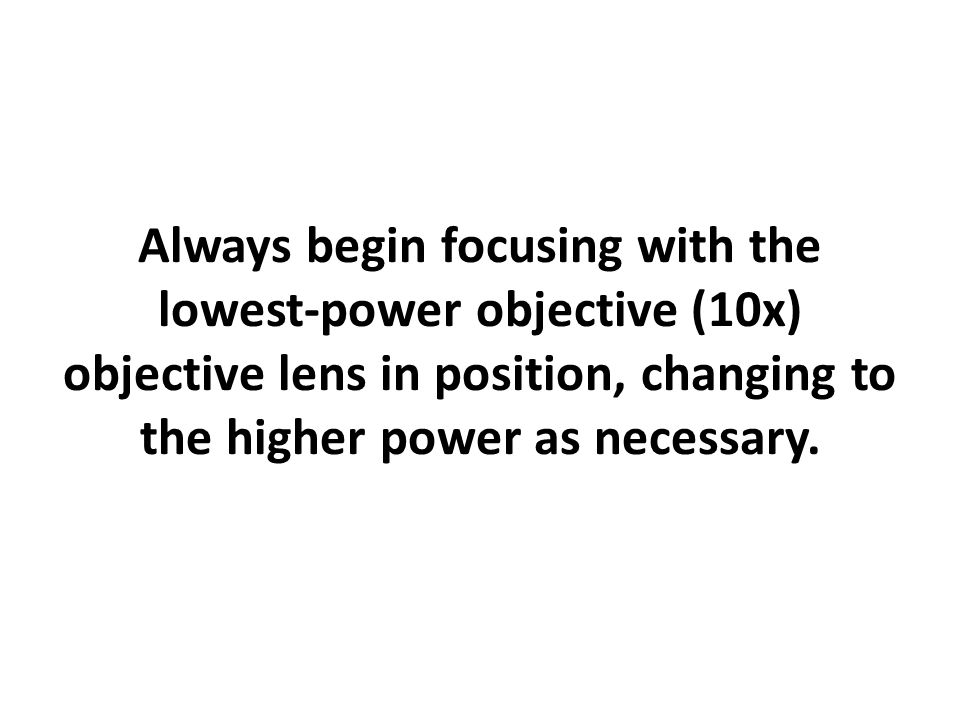 Always begin focusing with the lowest-power objective (10x) objective lens in position, changing to the higher power as necessary.