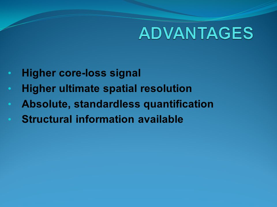 ADVANTAGES Higher core-loss signal Higher ultimate spatial resolution