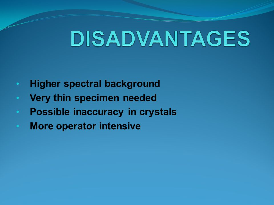 DISADVANTAGES Higher spectral background Very thin specimen needed
