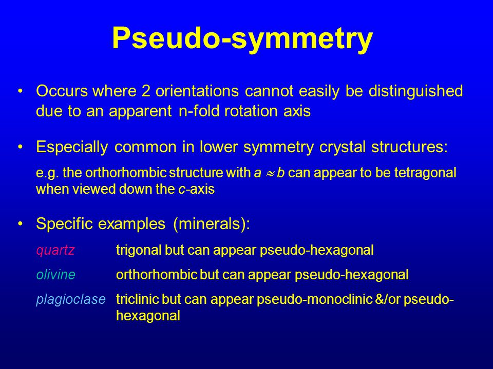 Pseudo-symmetry Occurs where 2 orientations cannot easily be distinguished due to an apparent n-fold rotation axis.
