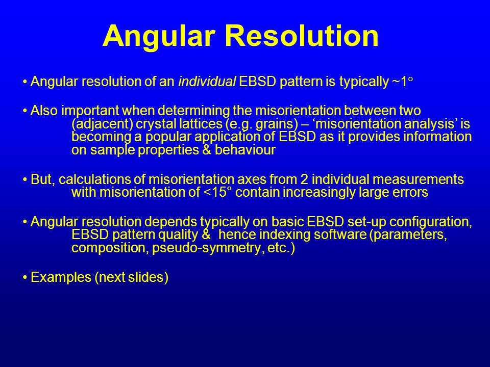 Angular Resolution Angular resolution of an individual EBSD pattern is typically ~1