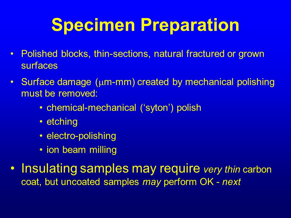 Specimen Preparation Polished blocks, thin-sections, natural fractured or grown surfaces.