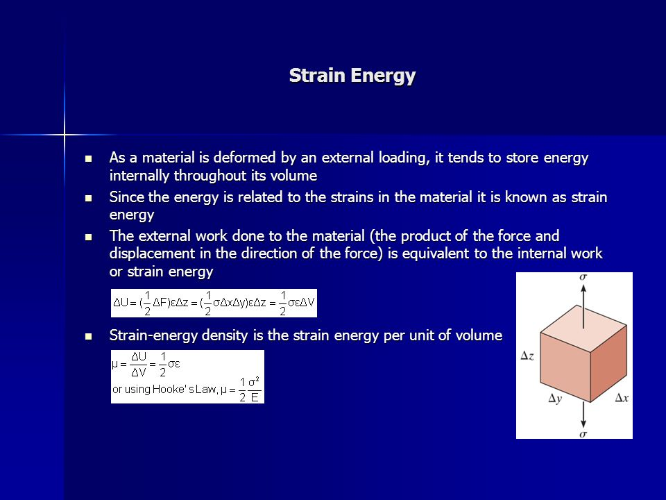 Strain Energy As a material is deformed by an external loading, it tends to store energy internally throughout its volume.