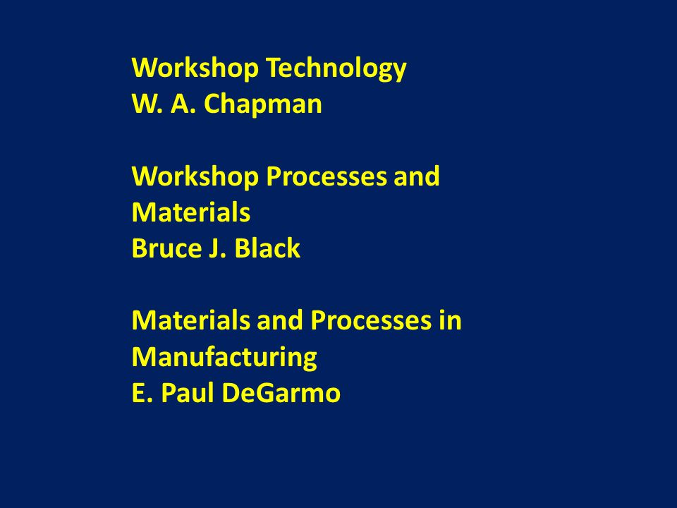 Workshop Technology W. A. Chapman. Workshop Processes and Materials. Bruce J. Black. Materials and Processes in Manufacturing.