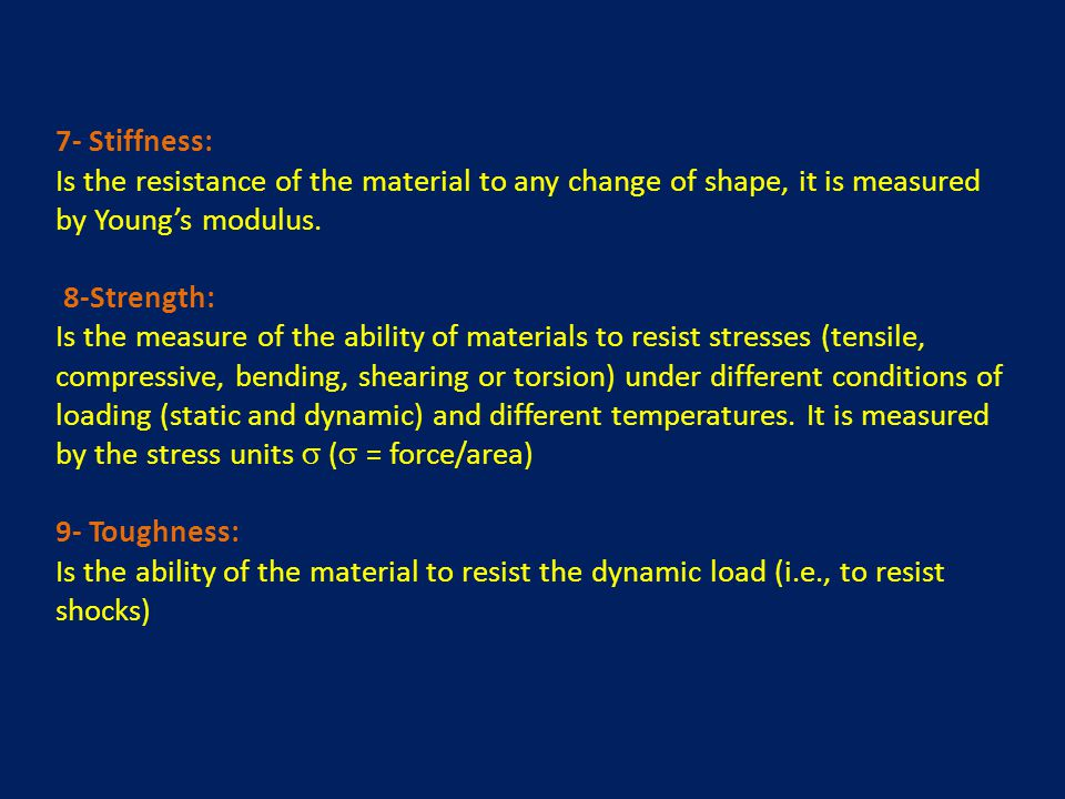 7- Stiffness: Is the resistance of the material to any change of shape, it is measured by Young's modulus.