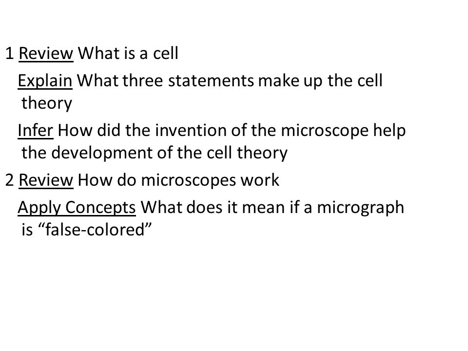 1 Review What is a cell Explain What three statements make up the cell theory Infer How did the invention of the microscope help the development of the cell theory 2 Review How do microscopes work Apply Concepts What does it mean if a micrograph is false-colored