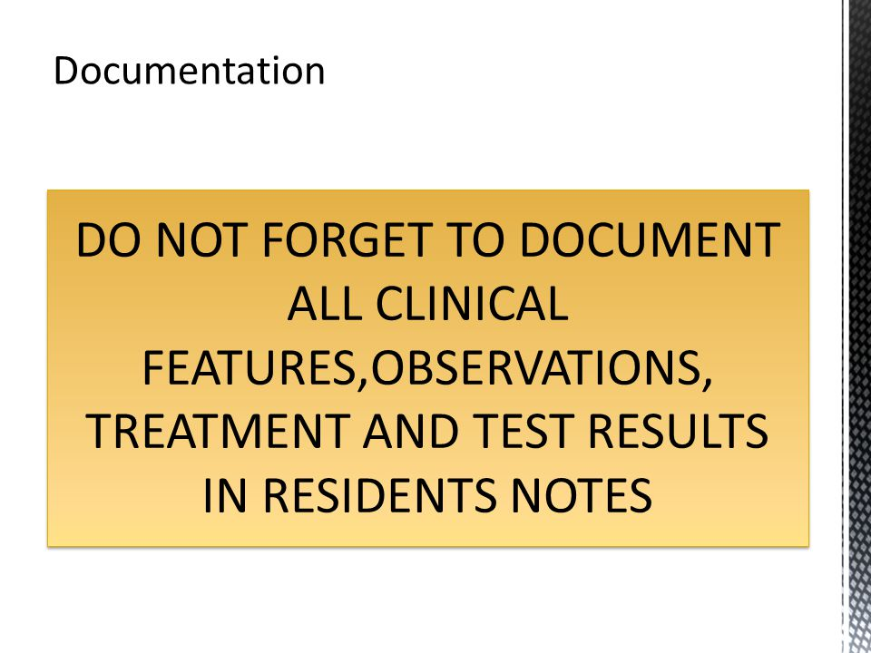 Documentation DO NOT FORGET TO DOCUMENT ALL CLINICAL FEATURES,OBSERVATIONS, TREATMENT AND TEST RESULTS IN RESIDENTS NOTES.
