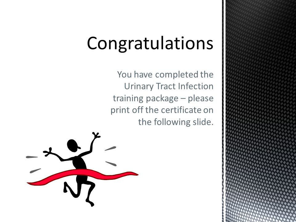 Congratulations You have completed the Urinary Tract Infection training package – please print off the certificate on the following slide.