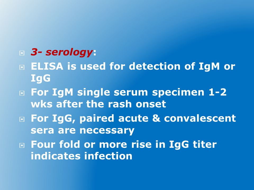 3- serology: ELISA is used for detection of IgM or IgG. For IgM single serum specimen 1-2 wks after the rash onset.