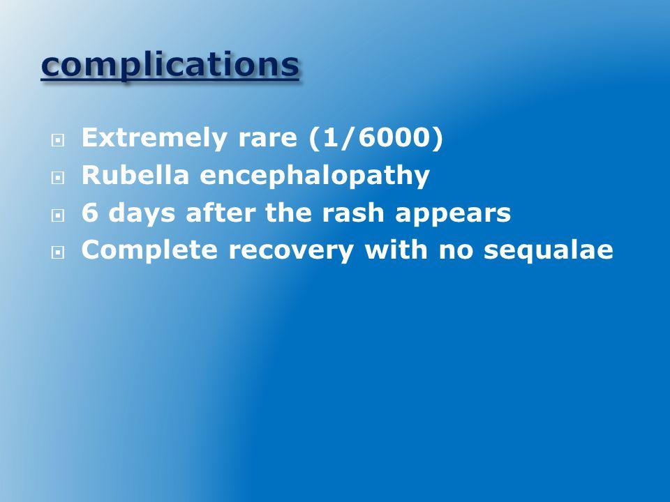 complications Extremely rare (1/6000) Rubella encephalopathy