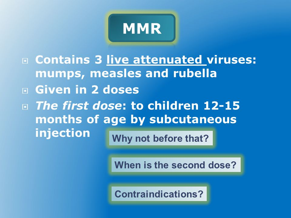 MMR Contains 3 live attenuated viruses: mumps, measles and rubella