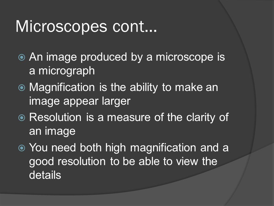 Microscopes cont… An image produced by a microscope is a micrograph