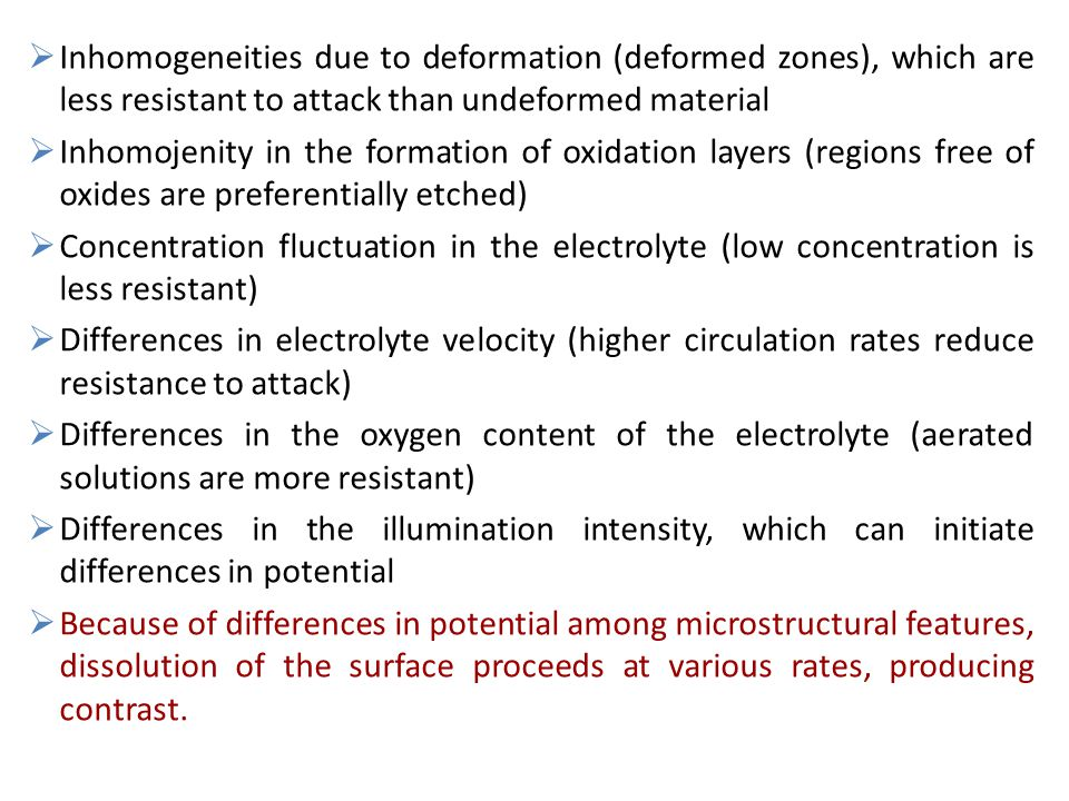 Inhomogeneities due to deformation (deformed zones), which are less resistant to attack than undeformed material