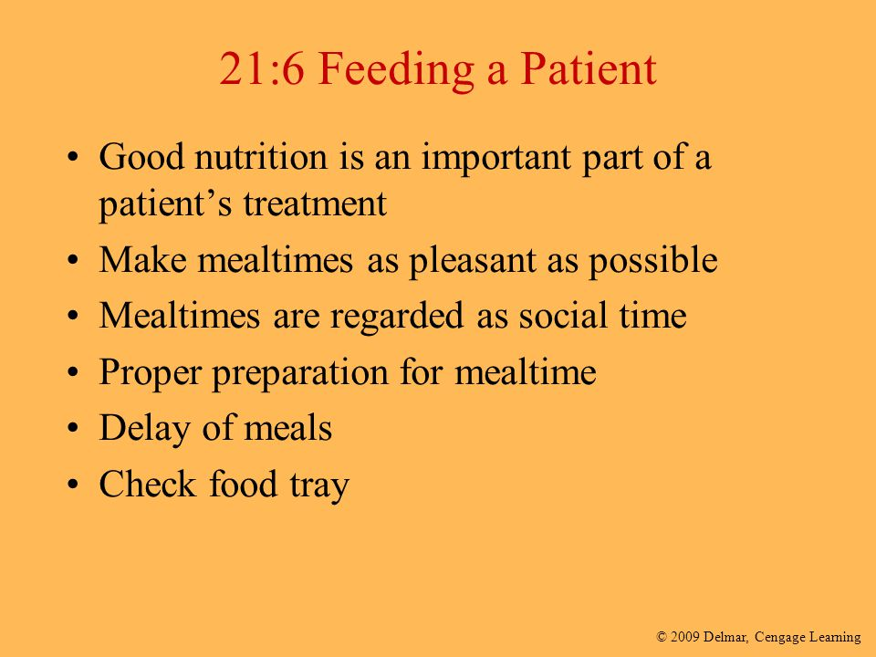 21:6 Feeding a Patient Good nutrition is an important part of a patient's treatment. Make mealtimes as pleasant as possible.