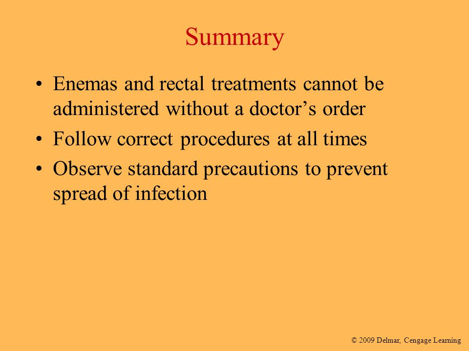 Summary Enemas and rectal treatments cannot be administered without a doctor's order. Follow correct procedures at all times.
