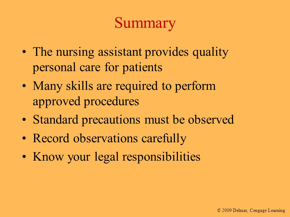 Summary The nursing assistant provides quality personal care for patients. Many skills are required to perform approved procedures.
