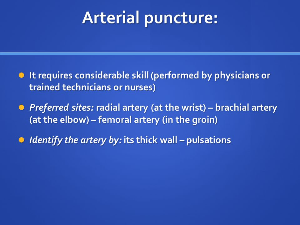 Arterial puncture: It requires considerable skill (performed by physicians or trained technicians or nurses)