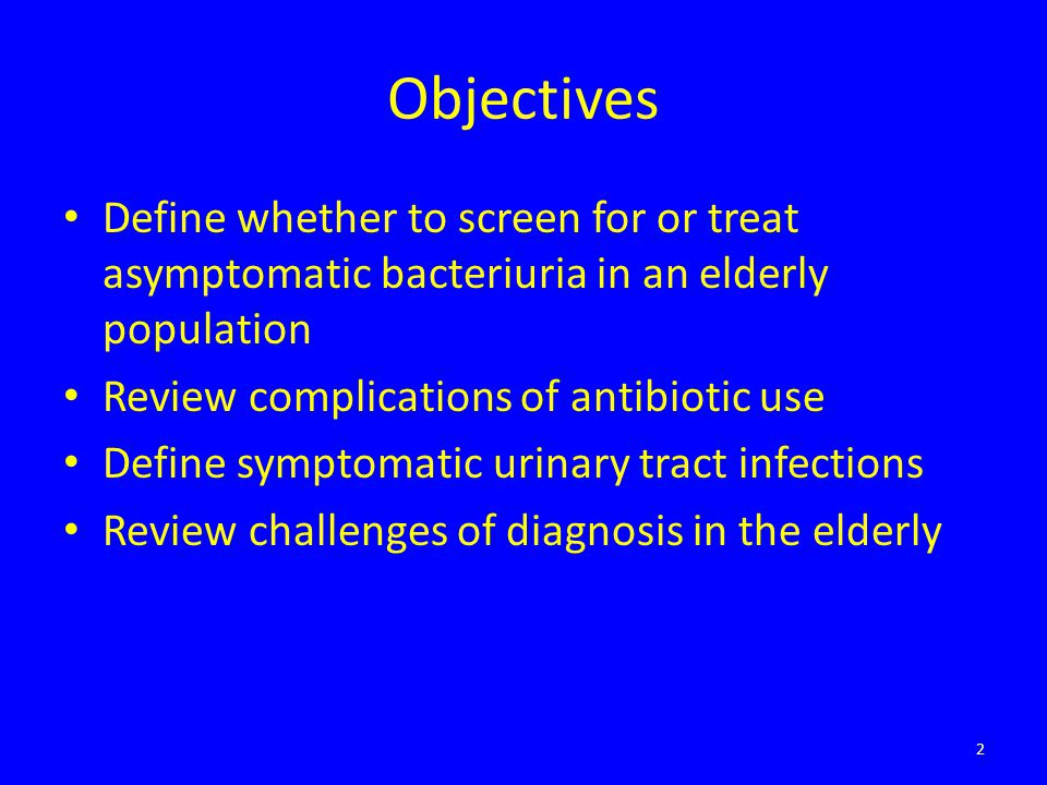 Objectives Define whether to screen for or treat asymptomatic bacteriuria in an elderly population.