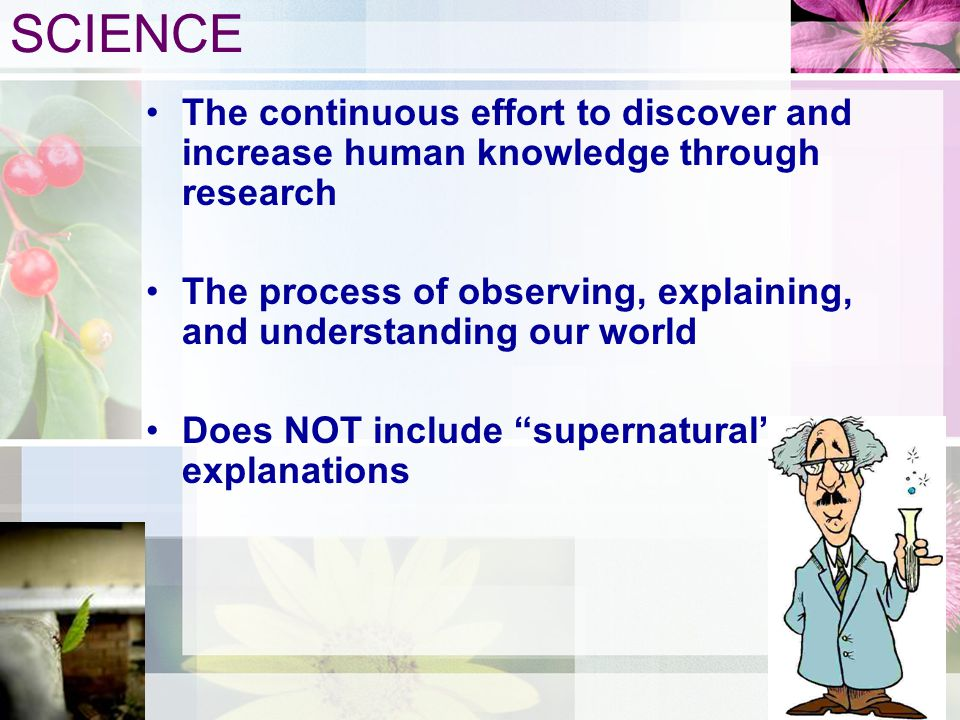SCIENCE The continuous effort to discover and increase human knowledge through research.