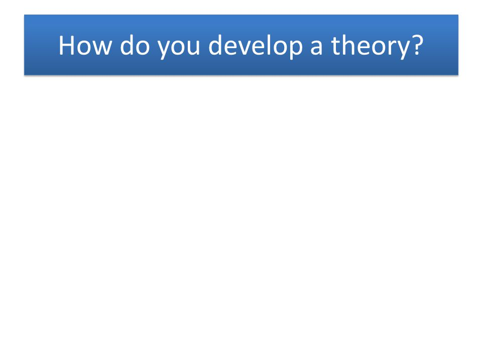 How do you develop a theory