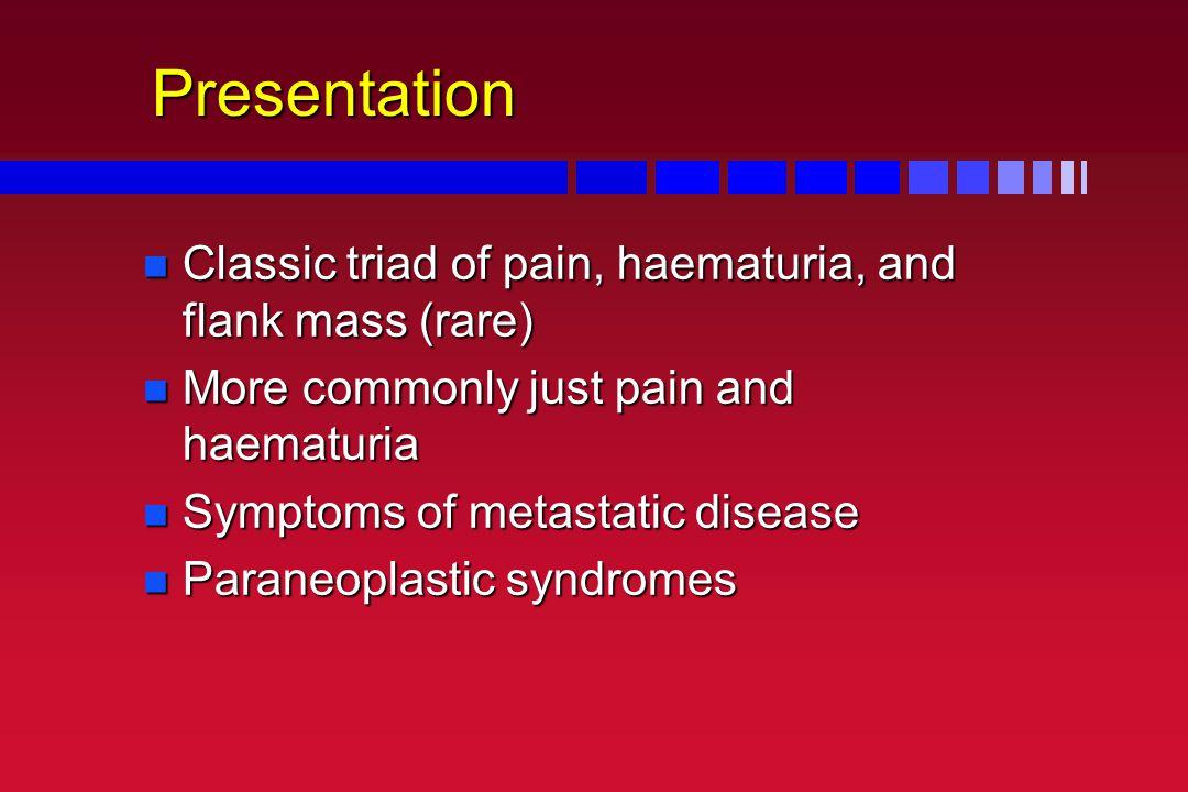 Presentation Classic triad of pain, haematuria, and flank mass (rare)