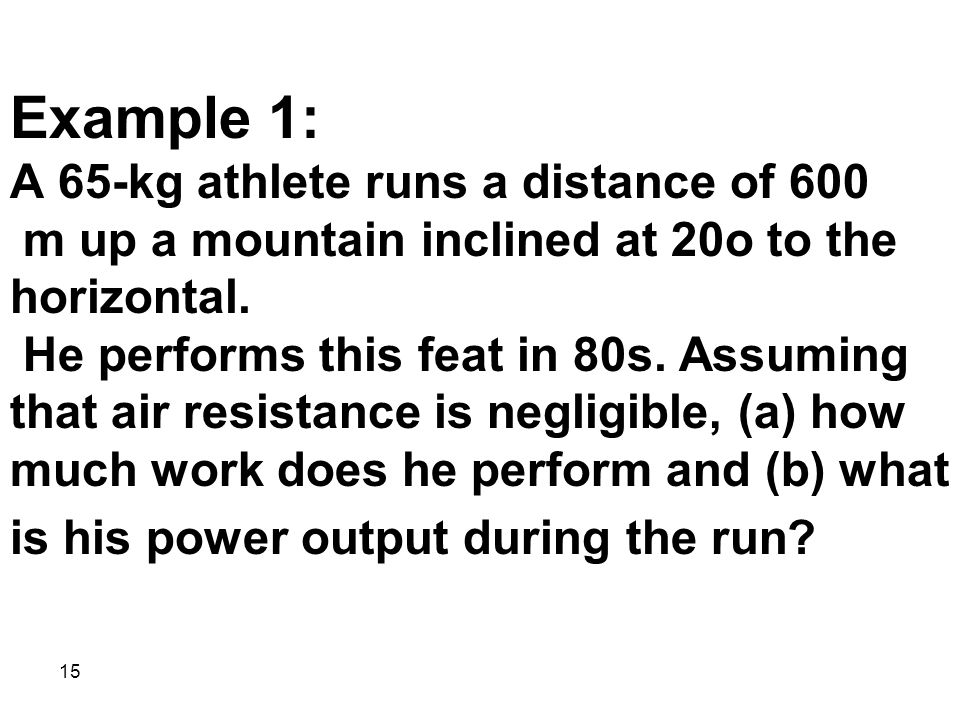 Example 1: A 65-kg athlete runs a distance of 600 m up a mountain inclined at 20o to the horizontal. He performs this feat in 80s.